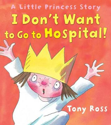 I Don't Want to Go to Hospital!: A Little Princess Story - Ross, Tony, and Ross