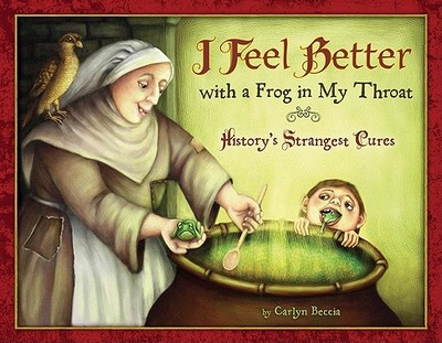 I Feel Better with a Frog in My Throat: History's Strangest Cures - Beccia, Carlyn