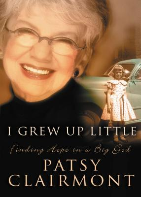 I Grew Up Little: Finding Hope in a Big God - Clairmont, Patsy