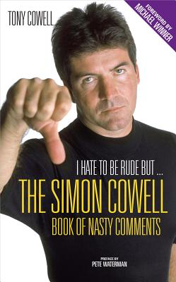I Hate to Be Rude, But...the Simon Cowell Book of Nasty Comments - Cowell, Tony, and Winner, Michael (Foreword by), and Waterman, Peter (Preface by)