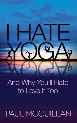 I Hate Yoga: And Why You'll Hate to Love It Too - McQuillan, Paul, and Lovett-Reid, Pattie (Foreword by)