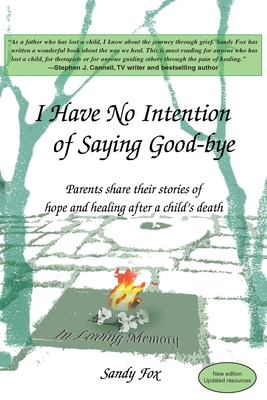 I Have No Intention of Saying Good-Bye: Parents Share Their Stories of Hope and Healing After a Child's Death - Fox, Sandy, and Byrne, Robin, M.S.W. (Foreword by)