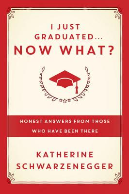 I Just Graduated... Now What?: Honest Answers from Those Who Have Been There - Schwarzenegger, Katherine