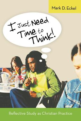 I Just Need Time to Think!: Reflective Study as Christian Practice - Eckel, Mark D