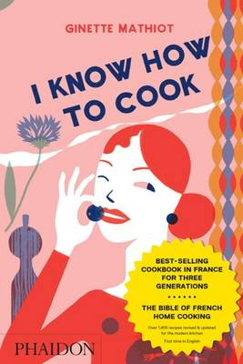I Know How To Cook - Mathiot, Ginette, and Dusoulier, Clotilde (Editor), and Bradford, Angela (Translated by)