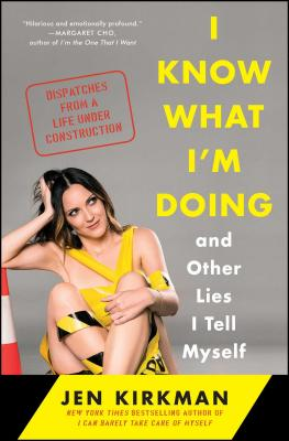 I Know What I'm Doing -- And Other Lies I Tell Myself: Dispatches from a Life Under Construction - Kirkman, Jen