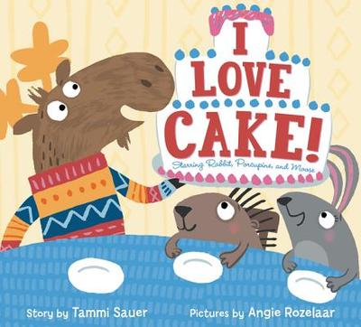 I Love Cake!: Starring Rabbit, Porcupine, and Moose - Sauer, Tammi