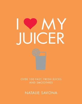 I Love My Juicer: Over 100 Fast, Fresh Juices and Smoothies - Savona, Natalie