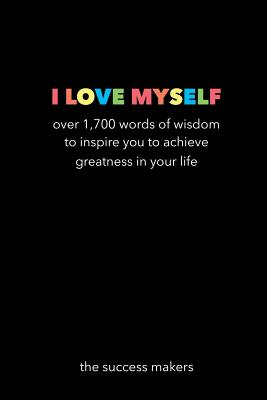I Love Myself: Over 1,700 Words of Wisdom to Inspire You to Achieve Greatness in Your Life - The Success Makers