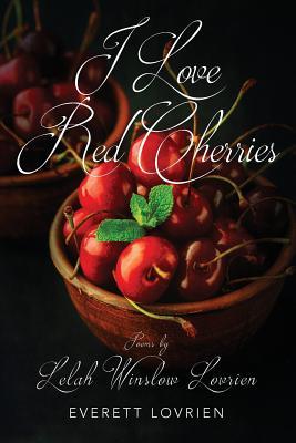 I Love Red Cherries: Poems by Lelah Winslow Lovrien - Lovrien, Everett