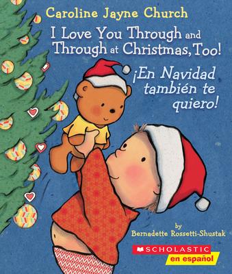 I Love You Through and Through at Christmas, Too!/íEn Navidad tambi?n te quiero! - Rossetti-Shustak, Bernadette, and Church, Caroline Jayne (Illustrator)