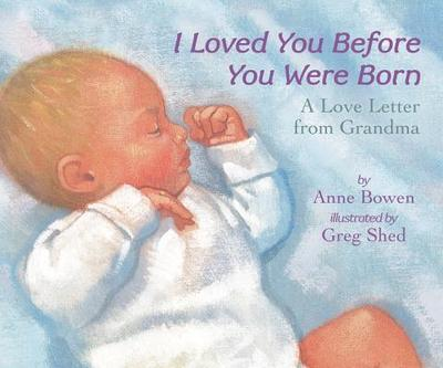 I Loved You Before You Were Born: A Love Letter from Grandma - Bowen, Anne, and Shed, Greg (Illustrator)