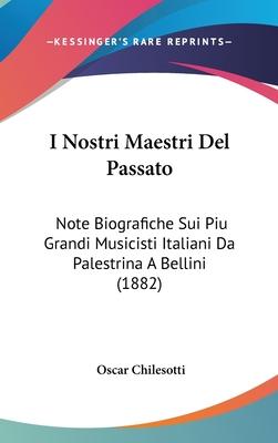 I Nostri Maestri del Passato: Note Biografiche Sui Piu Grandi Musicisti Italiani Da Palestrina a Bellini (1882) - Chilesotti, Oscar