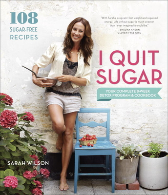 I Quit Sugar: Your Complete 8-Week Detox Program and Cookbook - Wilson, Sarah, Ms., RN, Msn