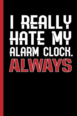 I Really Hate My Alarm Clock - Always: Notebook & Journal for Your Job, School or University - Take Notes or Gift It to Lazy Friends Who Love to Sleep Long, Wide Ruled Paper (120 Pages, 6x9) - Writings, Lovely