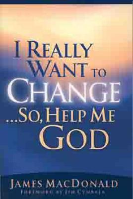 I Really Want to Change...So, Help Me God - MacDonald, James, and Cymbala, Jim (Foreword by)