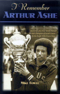 I Remember Arthur Ashe: Memories of a True Tennis Pioneer and Champion of Social Causes by the People Who Knew Him - Towle, Mike