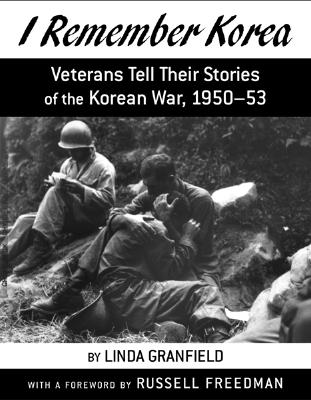 I Remember Korea: Veterans Tell Their Stories of the Korean War, 1950-53 - Freedman, Russell (Foreword by), and Granfield, Linda
