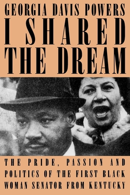 I Shared the Dream: The Pride, Passion and Politics of the First Black Woman Senator from Kentucky - Powers, Georgia Davis