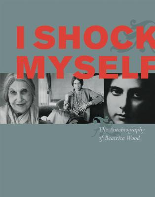 I Shock Myself: The Autobiography of Beatrice Wood - Wood, Beatrice