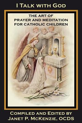 I Talk with God: The Art of Prayer and Meditation for Catholic Children - Loyola, Mother Mary (Contributions by), and Wallace, M Imelda, Sr. (Contributions by), and McKenzie, Janet P (Compiled by)