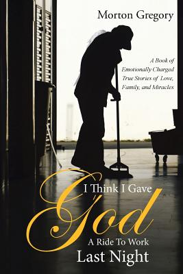 I Think I Gave God a Ride to Work Last Night: A Book of Emotionally Charged True Stories of Love, Family, and Miracles - Gregory, Morton