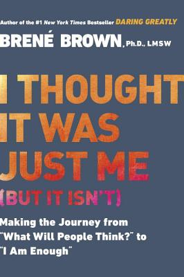 "I Thought It Was Just Me (But It Isn't): Making the Journey from ""what Will People Think?"" to ""i Am Enough"" - Brown, Brené"