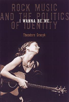 I Wanna Be Me: Rock Music and the Politics of Identity - Gracyk, Theodore