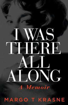 I Was There All Along: A Memoir - Krasne, Margo T