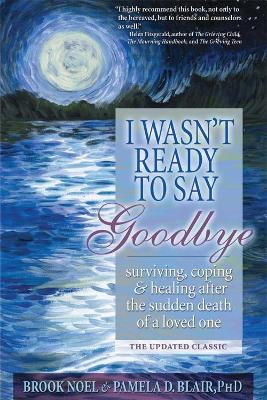 I Wasn't Ready to Say Goodbye: Surviving, Coping and Healing After the Sudden Death of a Loved One - Noel, Brook, and Blair, Pamela D, PH.D.