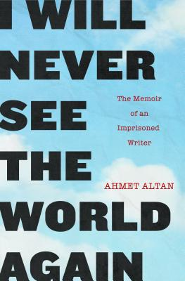 I Will Never See the World Again: The Memoir of an Imprisoned Writer - Altan, Ahmet, and Congar, Yasemin (Translated by)