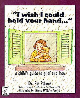 I Wish I Could Hold Your Hand: A Child's Guide to Grief and Loss - Palmer, Pat, Ed.D., and Burke, Dianne O'Quinn
