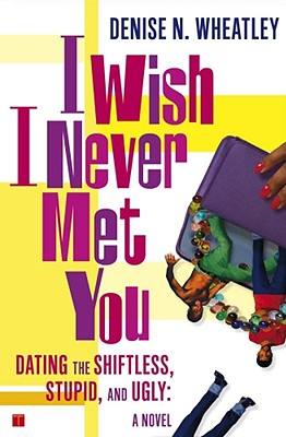I Wish I Never Met You: Dating the Shiftless, Stupid, and Ugly a Novel - Wheatley, Denise N