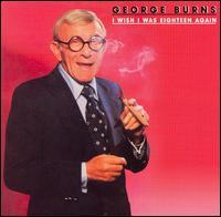 I Wish I Was Eighteen Again - George Burns