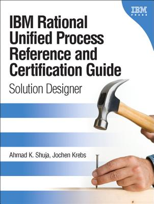 IBM Rational Unified Process Reference and Certification Guide: Solution Designer - Shuja, Ahmad K, and Krebs, Jochen