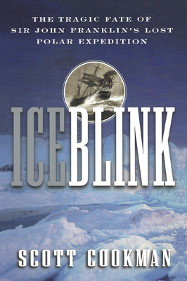 Ice Blink: The Tragic Fate of Sir John Franklin's Lost Polar Expedition - Cookman, Scott, and Cookman