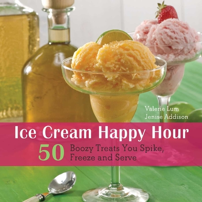 Ice Cream Happy Hour: 50 Boozy Treats That You Spike, and Freeze and Serve - Lum, Valerie, and Addison, Jenise