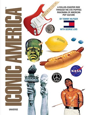 Iconic America: A Roller Coaster Ride Through the Eye-Popping Panorama of American Pop Culture - Hilfiger, Tommy, and Lois, George