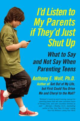 I'd Listen to My Parents If They'd Just Shut Up: What to Say and Not Say When Parenting Teens - Wolf, Anthony