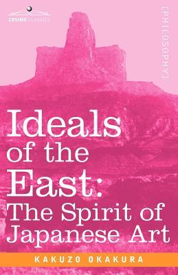 Ideals of the East: The Spirit of Japanese Art - Okakura, Kakuzo