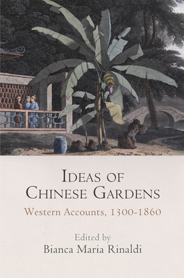 Ideas of Chinese Gardens: Western Accounts, 1300-1860 - Rinaldi, Bianca Maria (Editor)