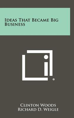 Ideas That Became Big Business - Woods, Clinton, and Weigle, Richard D (Foreword by)