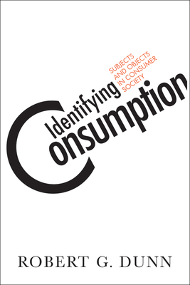 Identifying Consumption: Subjects and Objects in Consumer Society - Dunn, Robert G
