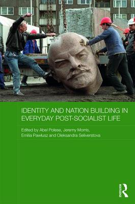 Identity and Nation Building in Everyday Post-Socialist Life - Polese, Abel (Editor), and Morris, Jeremy (Editor), and Seliverstova, Oleksandra (Editor)