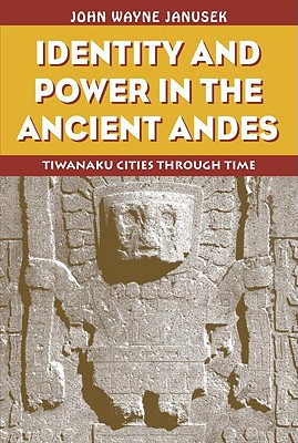 Identity and Power in the Ancient Andes: Tiwanaku Cities Through Time - Janusek, John Wayne
