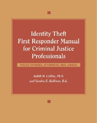 Identity Theft First Responder Manual for Criminal Justice Professionals: Police Officers, Attorneys, and Judges - Collins, Judith M, PH.D., and Hoffman, Sandra K