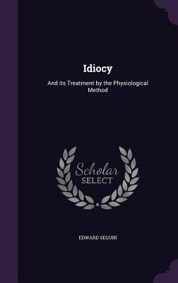 Idiocy: And Its Treatment by the Physiological Method - Seguin, Edward