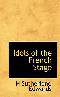 Idols of the French Stage - Edwards, H Sutherland