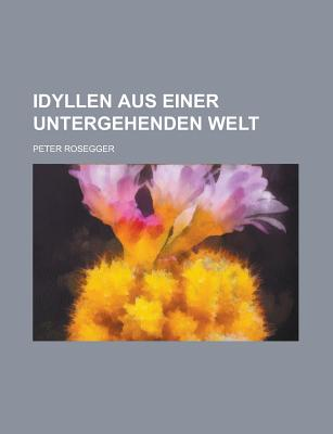 Idyllen Aus Einer Untergehenden Welt - U S Government, and Rosegger, Peter