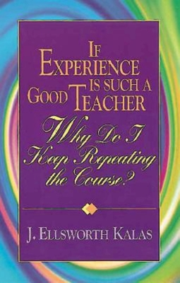 If Experience Is Such a Good Teacher, Why Do I Keep Repeating the Course? with Study Guide - Kalas, J Ellsworth